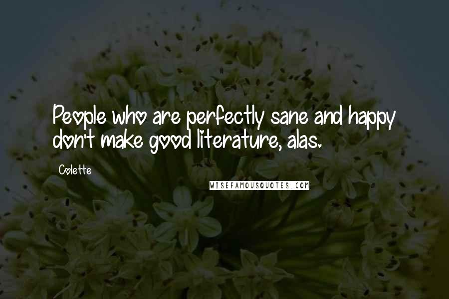 Colette quotes: People who are perfectly sane and happy don't make good literature, alas.
