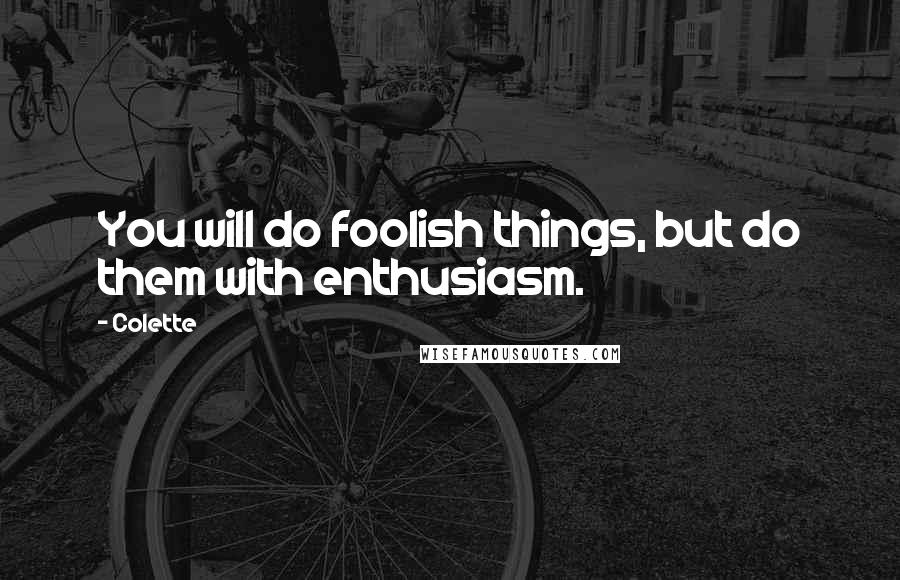 Colette quotes: You will do foolish things, but do them with enthusiasm.