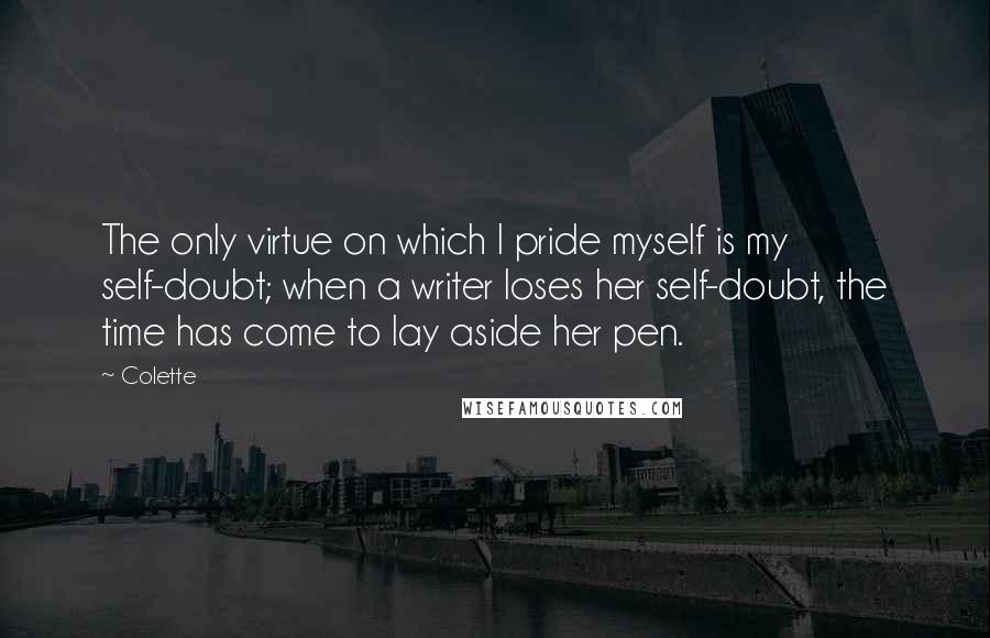 Colette quotes: The only virtue on which I pride myself is my self-doubt; when a writer loses her self-doubt, the time has come to lay aside her pen.