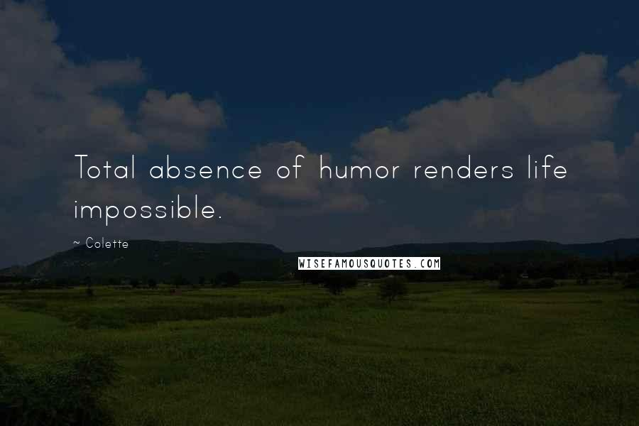Colette quotes: Total absence of humor renders life impossible.