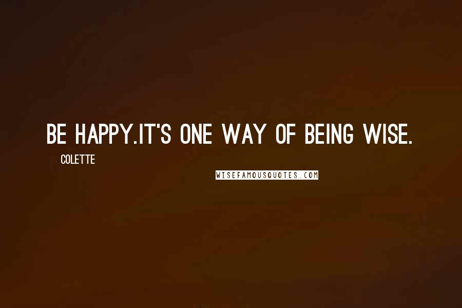 Colette quotes: Be happy.It's one way of being wise.