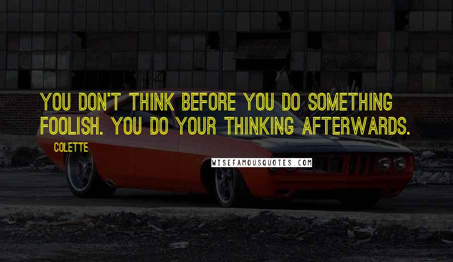 Colette quotes: You don't think before you do something foolish. You do your thinking afterwards.