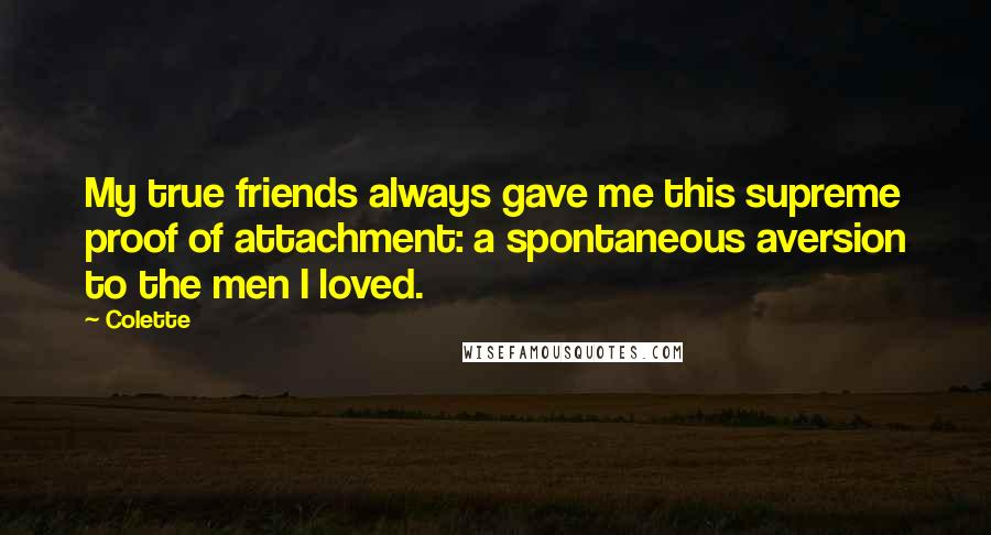 Colette quotes: My true friends always gave me this supreme proof of attachment: a spontaneous aversion to the men I loved.