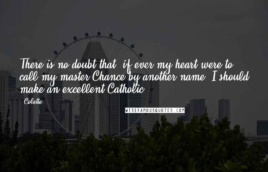 Colette quotes: There is no doubt that, if ever my heart were to call my master Chance by another name, I should make an excellent Catholic.
