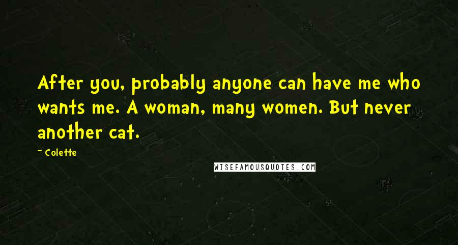 Colette quotes: After you, probably anyone can have me who wants me. A woman, many women. But never another cat.