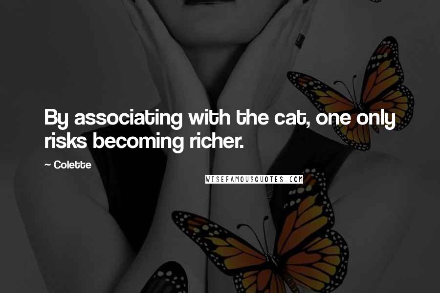 Colette quotes: By associating with the cat, one only risks becoming richer.