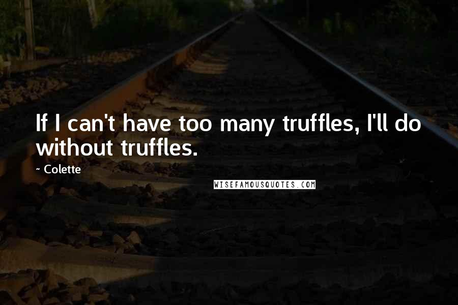 Colette quotes: If I can't have too many truffles, I'll do without truffles.
