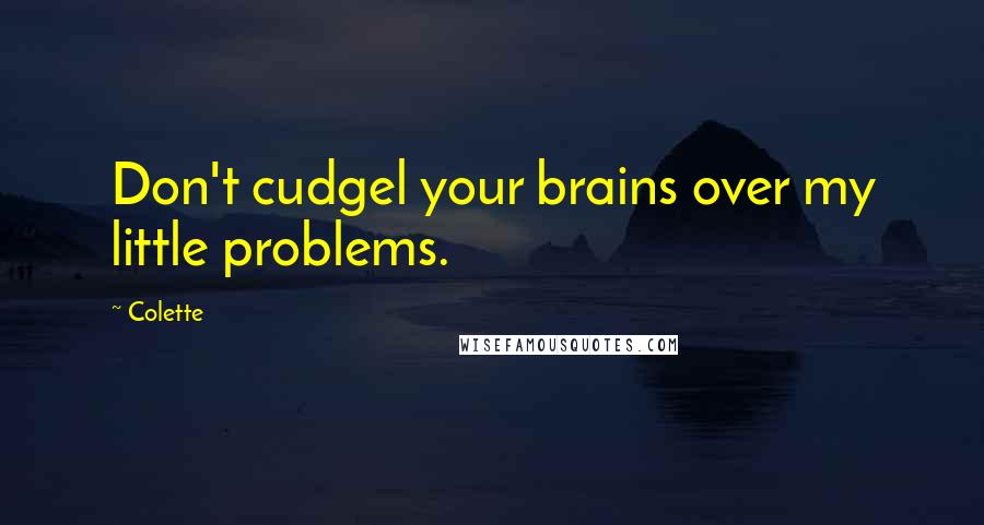 Colette quotes: Don't cudgel your brains over my little problems.