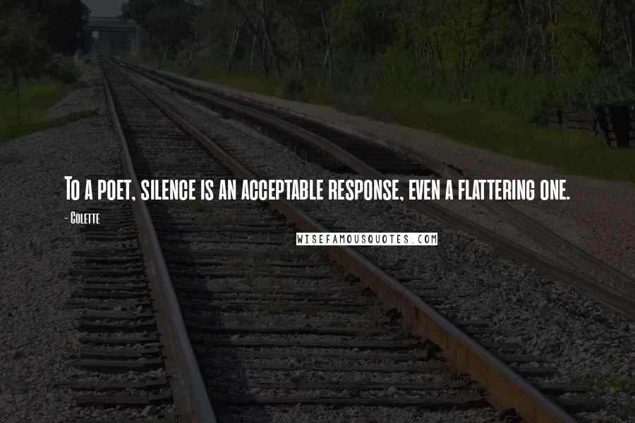 Colette quotes: To a poet, silence is an acceptable response, even a flattering one.
