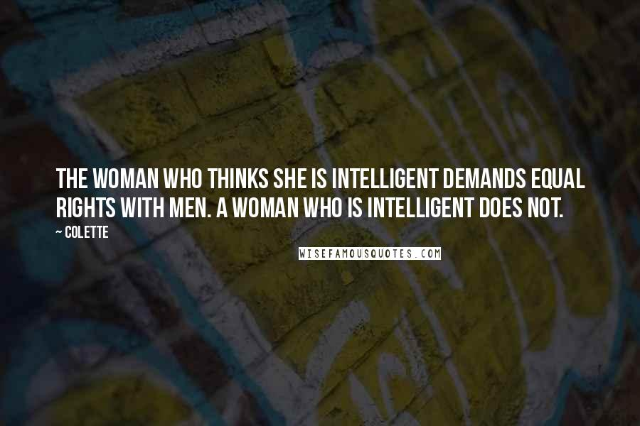 Colette quotes: The woman who thinks she is intelligent demands equal rights with men. A woman who is intelligent does not.