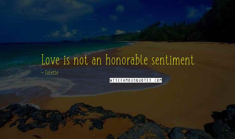 Colette quotes: Love is not an honorable sentiment