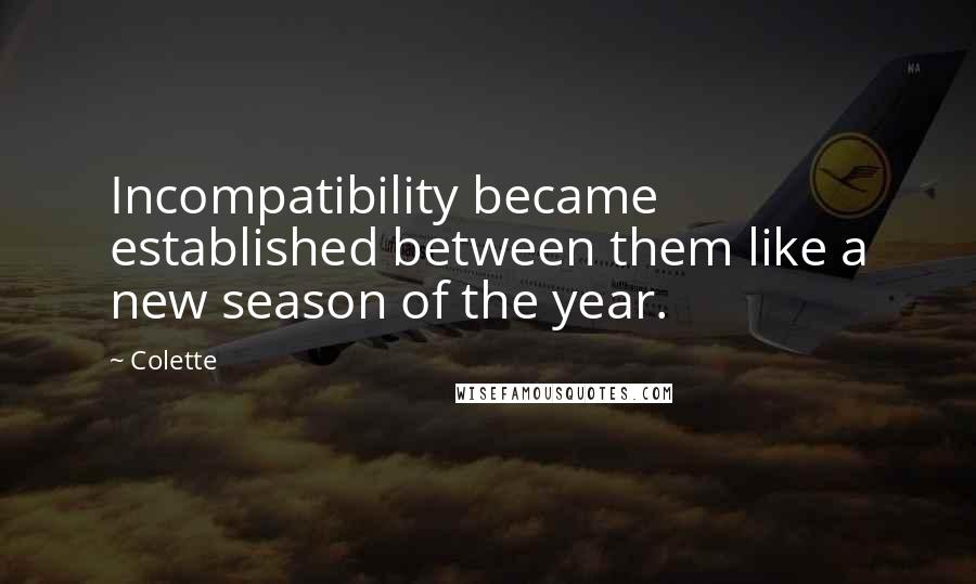 Colette quotes: Incompatibility became established between them like a new season of the year.