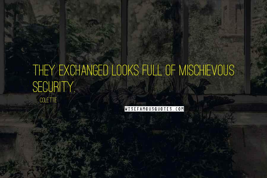 Colette quotes: They exchanged looks full of mischievous security.