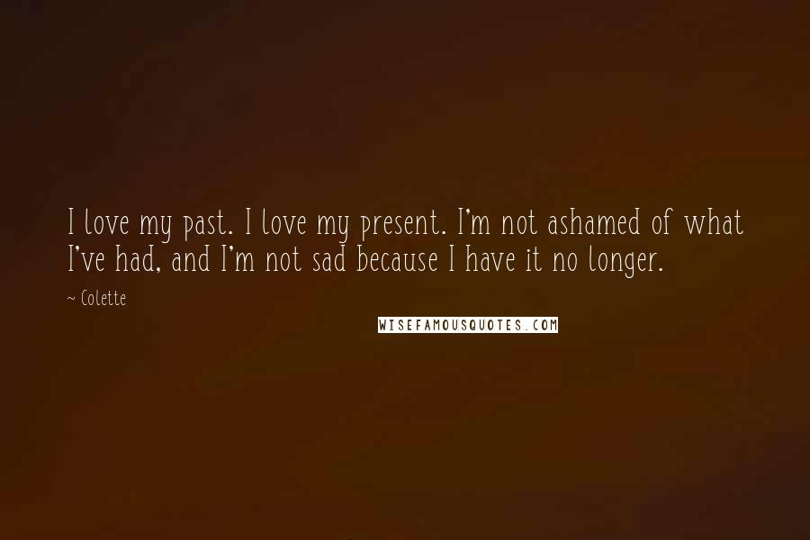Colette quotes: I love my past. I love my present. I'm not ashamed of what I've had, and I'm not sad because I have it no longer.
