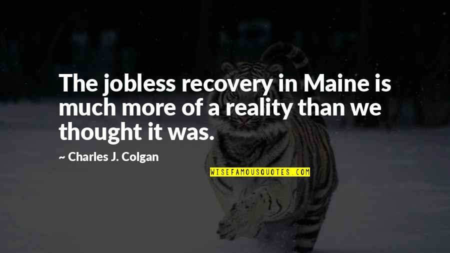 Colgan Quotes By Charles J. Colgan: The jobless recovery in Maine is much more