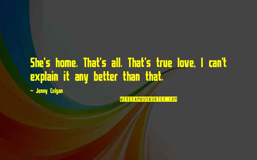 Colgan Quotes By Jenny Colgan: She's home. That's all. That's true love, I