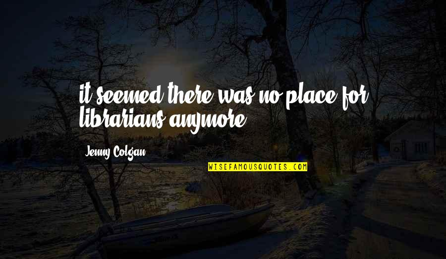 Colgan Quotes By Jenny Colgan: it seemed there was no place for librarians