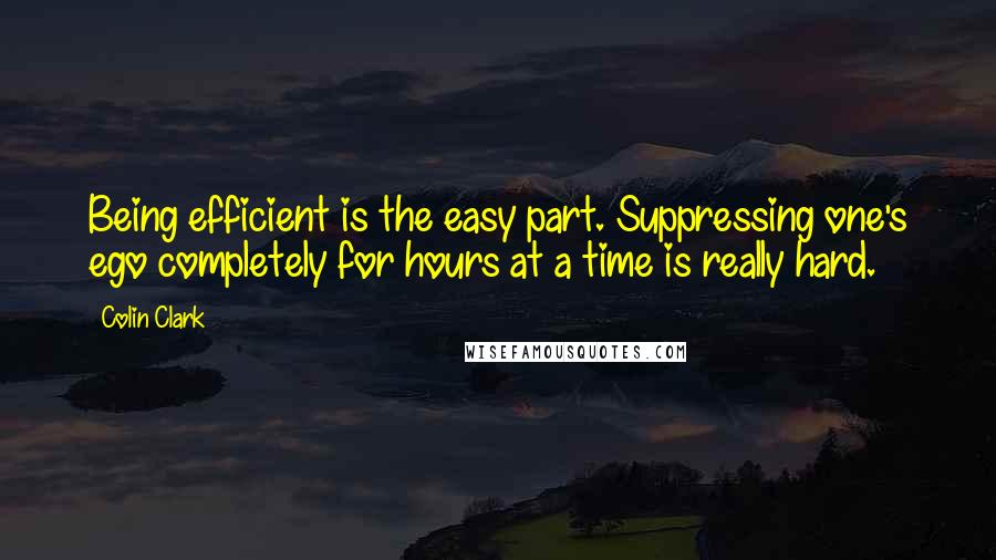 Colin Clark quotes: Being efficient is the easy part. Suppressing one's ego completely for hours at a time is really hard.