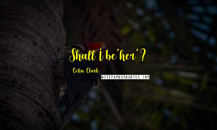 Colin Clark quotes: Shall I be'her'?