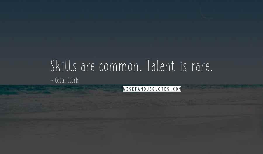 Colin Clark quotes: Skills are common. Talent is rare.