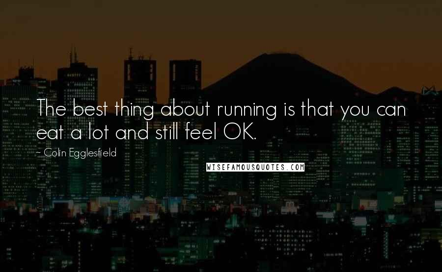 Colin Egglesfield quotes: The best thing about running is that you can eat a lot and still feel OK.