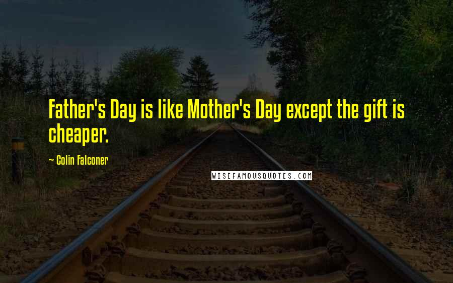 Colin Falconer quotes: Father's Day is like Mother's Day except the gift is cheaper.