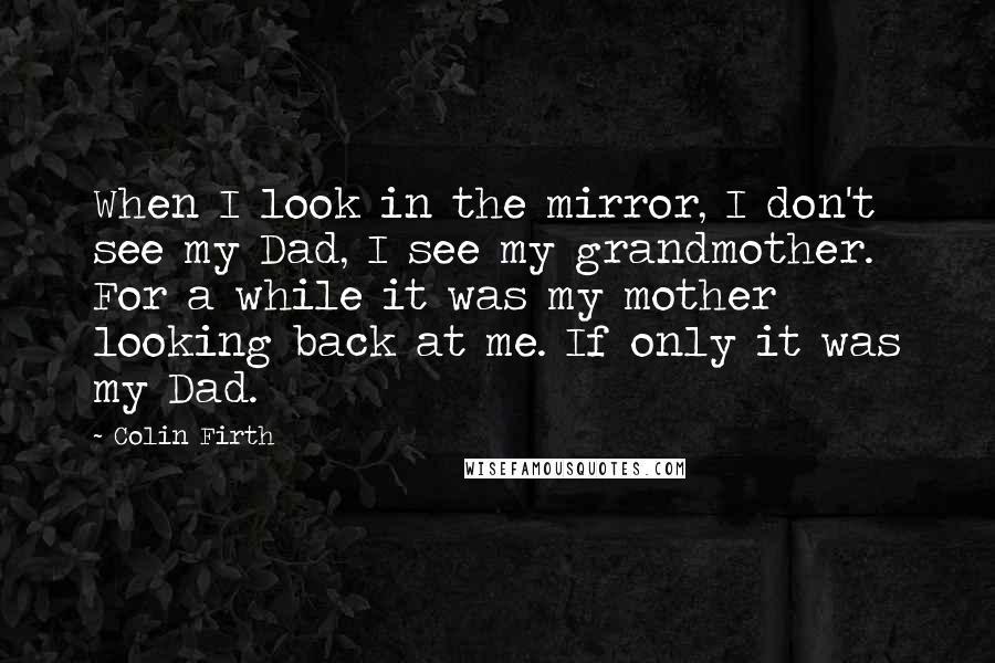 Colin Firth quotes: When I look in the mirror, I don't see my Dad, I see my grandmother. For a while it was my mother looking back at me. If only it was