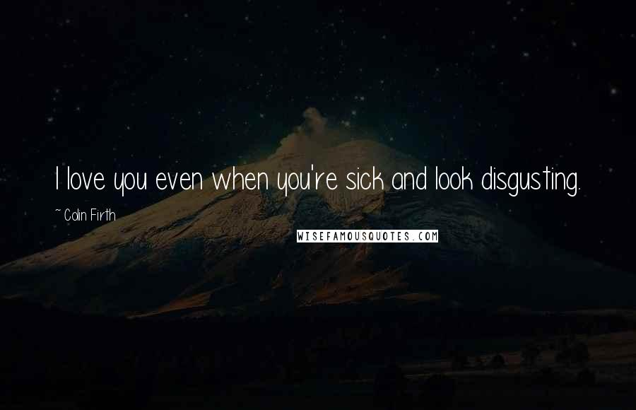 Colin Firth quotes: I love you even when you're sick and look disgusting.
