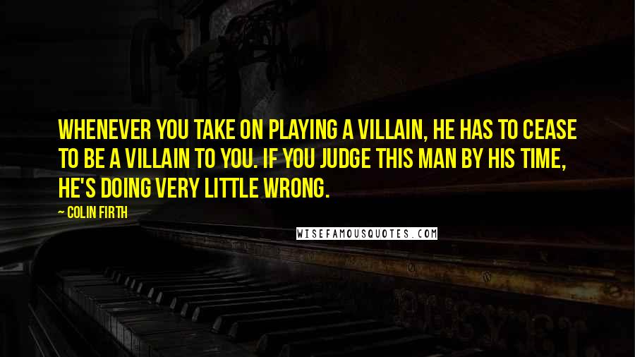 Colin Firth quotes: Whenever you take on playing a villain, he has to cease to be a villain to you. If you judge this man by his time, he's doing very little wrong.