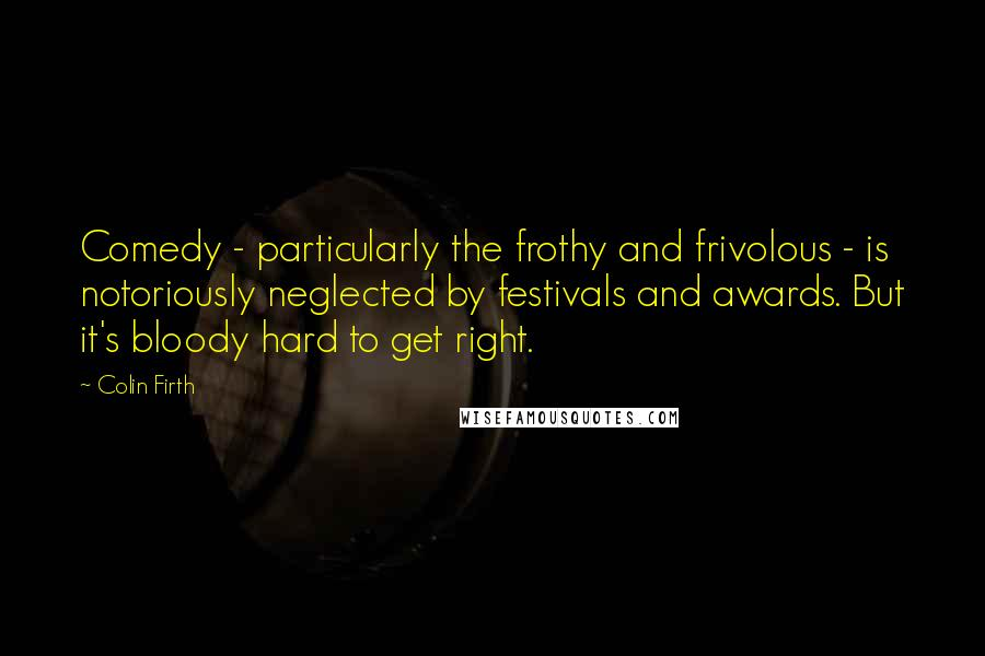 Colin Firth quotes: Comedy - particularly the frothy and frivolous - is notoriously neglected by festivals and awards. But it's bloody hard to get right.