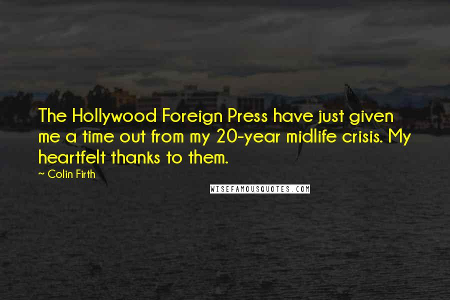 Colin Firth quotes: The Hollywood Foreign Press have just given me a time out from my 20-year midlife crisis. My heartfelt thanks to them.