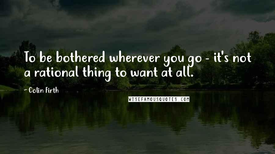 Colin Firth quotes: To be bothered wherever you go - it's not a rational thing to want at all.