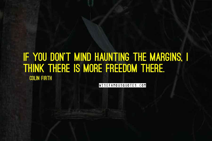 Colin Firth quotes: If you don't mind haunting the margins, I think there is more freedom there.