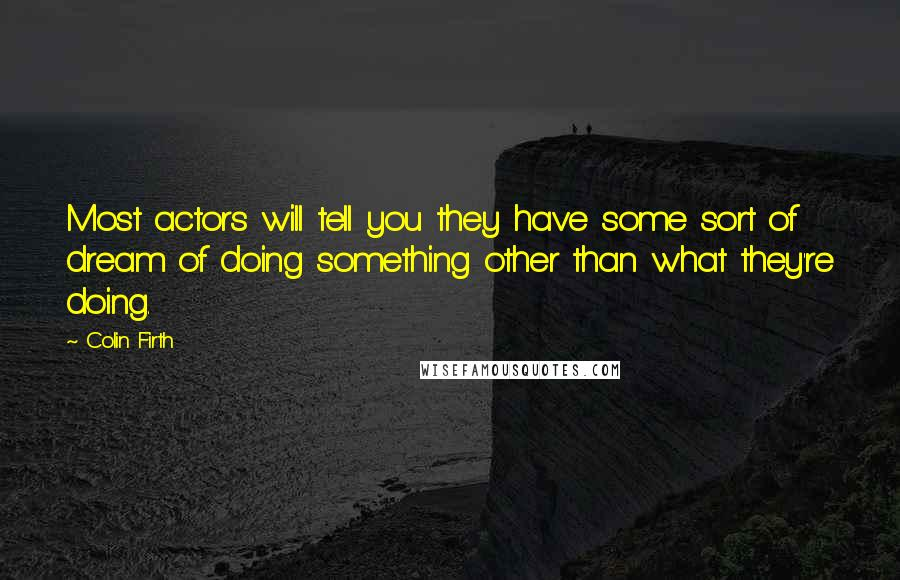Colin Firth quotes: Most actors will tell you they have some sort of dream of doing something other than what they're doing.