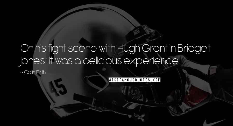 Colin Firth quotes: On his fight scene with Hugh Grant in Bridget Jones: It was a delicious experience.