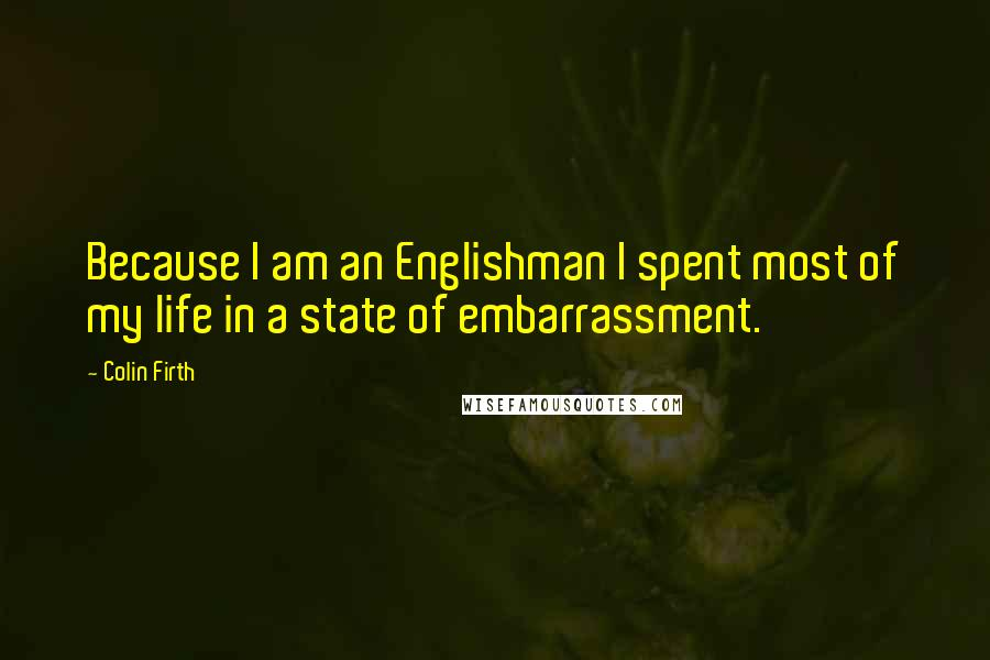 Colin Firth quotes: Because I am an Englishman I spent most of my life in a state of embarrassment.