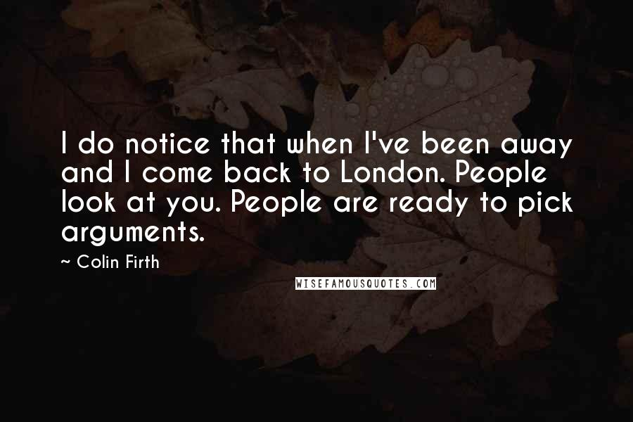 Colin Firth quotes: I do notice that when I've been away and I come back to London. People look at you. People are ready to pick arguments.