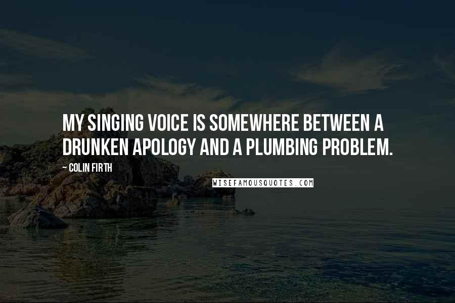 Colin Firth quotes: My singing voice is somewhere between a drunken apology and a plumbing problem.