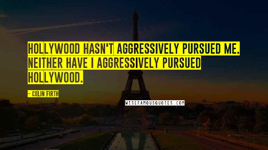 Colin Firth quotes: Hollywood hasn't aggressively pursued me. Neither have I aggressively pursued Hollywood.