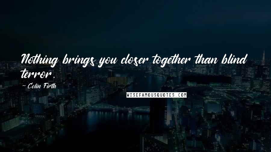 Colin Firth quotes: Nothing brings you closer together than blind terror.