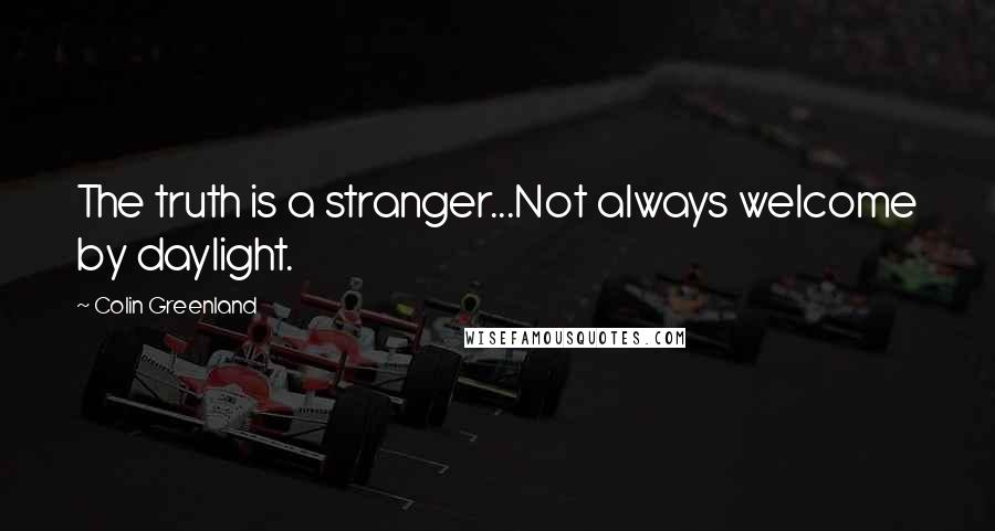 Colin Greenland quotes: The truth is a stranger...Not always welcome by daylight.