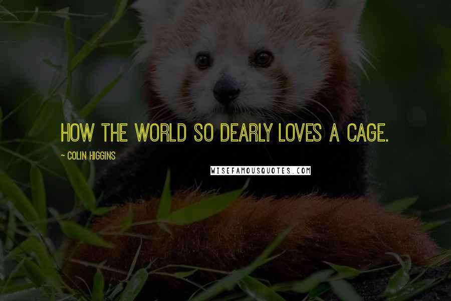 Colin Higgins quotes: How the world so dearly loves a cage.