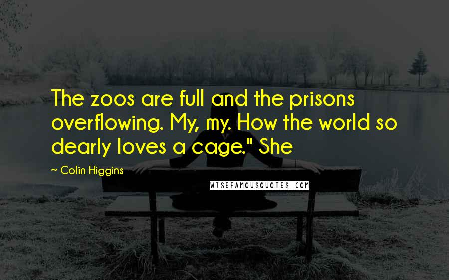 """Colin Higgins quotes: The zoos are full and the prisons overflowing. My, my. How the world so dearly loves a cage."""" She"""
