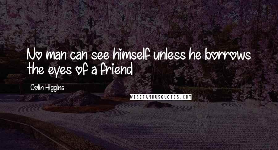 Colin Higgins quotes: No man can see himself unless he borrows the eyes of a friend
