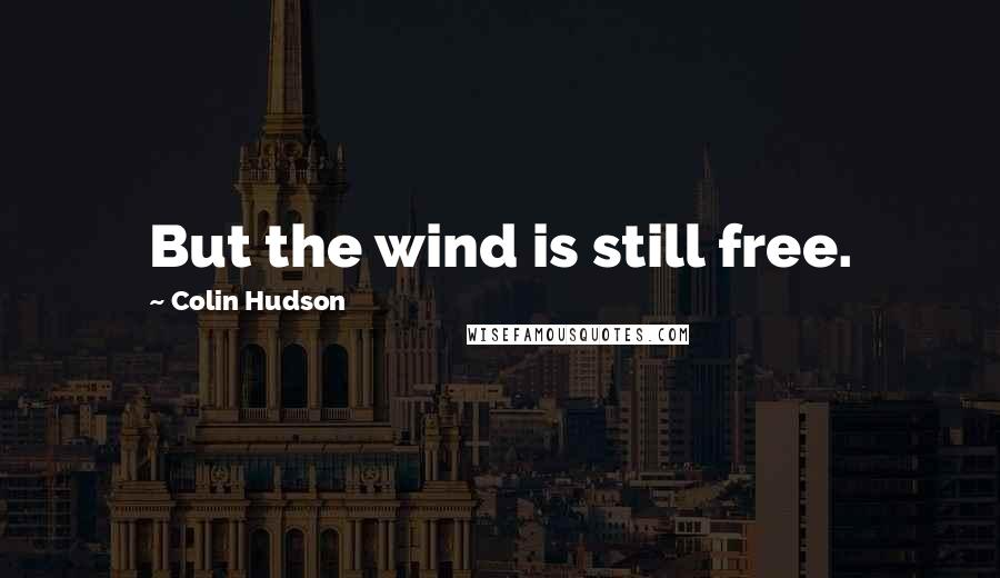 Colin Hudson quotes: But the wind is still free.