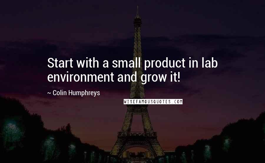 Colin Humphreys quotes: Start with a small product in lab environment and grow it!