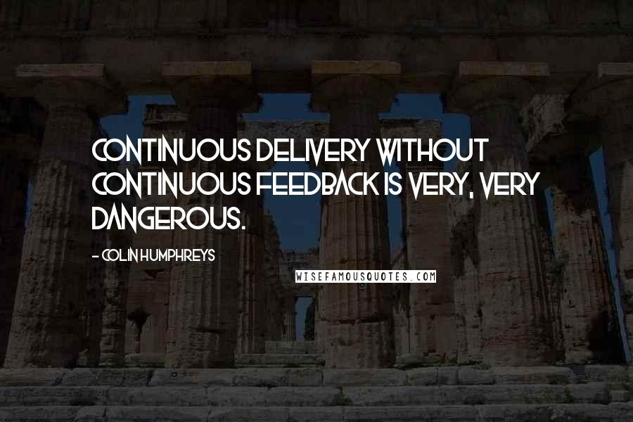 Colin Humphreys quotes: Continuous delivery without continuous feedback is very, very dangerous.
