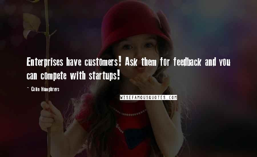 Colin Humphreys quotes: Enterprises have customers! Ask them for feedback and you can compete with startups!