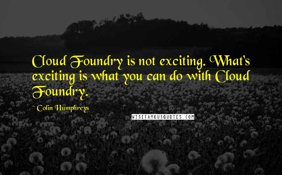 Colin Humphreys quotes: Cloud Foundry is not exciting. What's exciting is what you can do with Cloud Foundry.