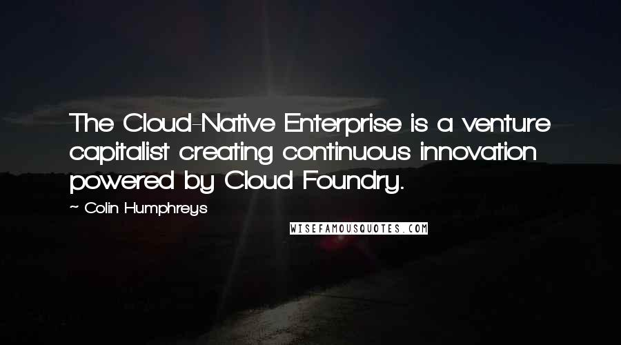 Colin Humphreys quotes: The Cloud-Native Enterprise is a venture capitalist creating continuous innovation powered by Cloud Foundry.